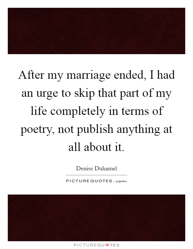 After my marriage ended, I had an urge to skip that part of my life completely in terms of poetry, not publish anything at all about it Picture Quote #1