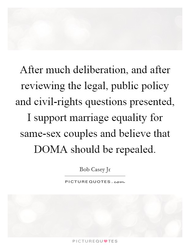 After much deliberation, and after reviewing the legal, public policy and civil-rights questions presented, I support marriage equality for same-sex couples and believe that DOMA should be repealed Picture Quote #1