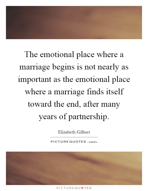 The emotional place where a marriage begins is not nearly as important as the emotional place where a marriage finds itself toward the end, after many years of partnership Picture Quote #1