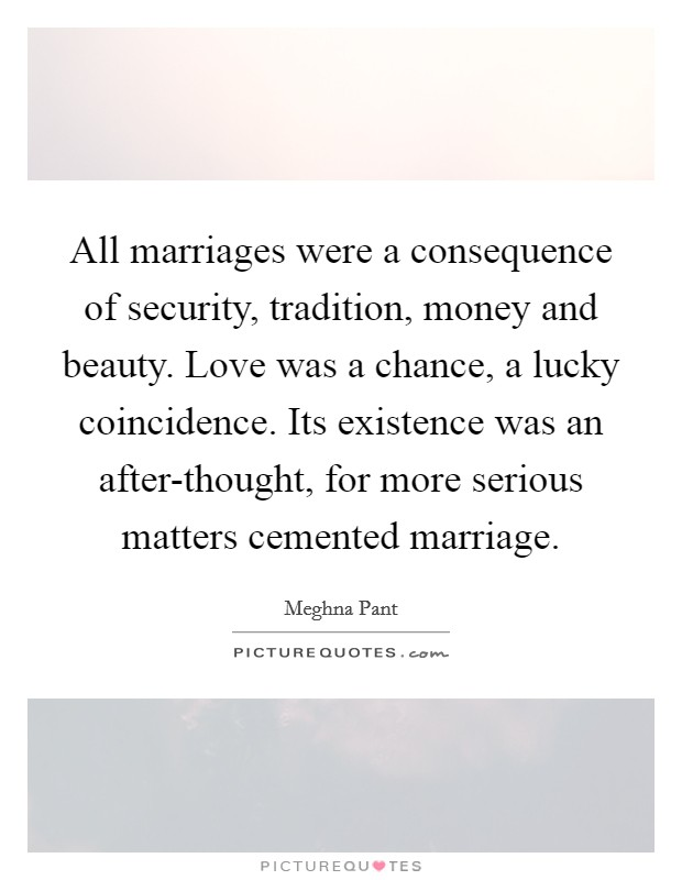 All marriages were a consequence of security, tradition, money and beauty. Love was a chance, a lucky coincidence. Its existence was an after-thought, for more serious matters cemented marriage Picture Quote #1
