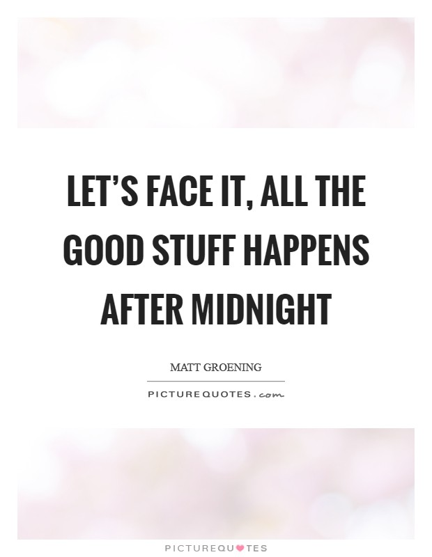 Let's face it, all the good stuff happens after midnight Picture Quote #1