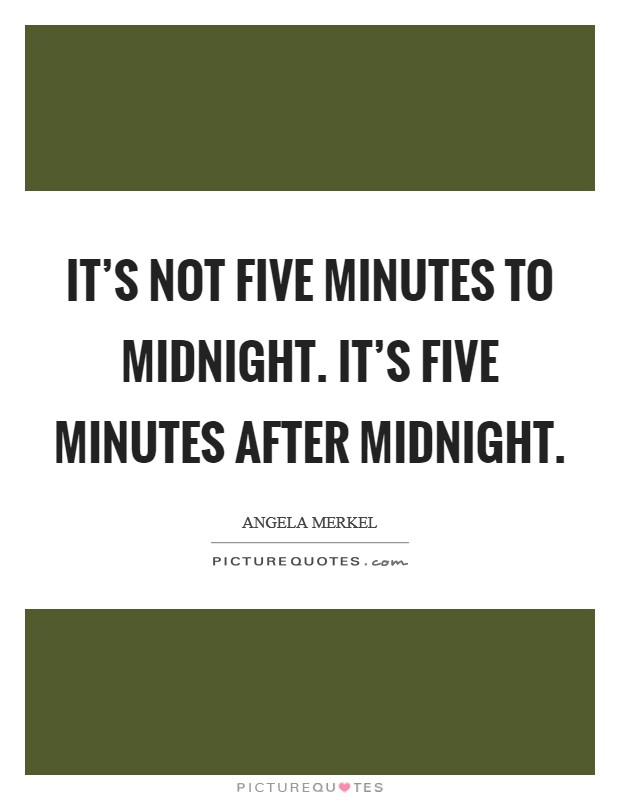 It's not five minutes to midnight. It's five minutes after midnight Picture Quote #1