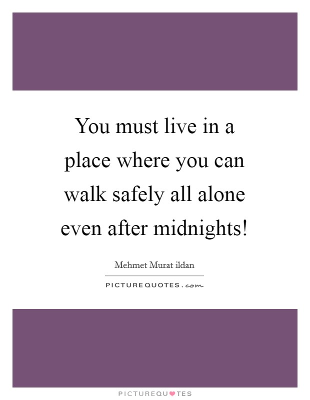 You must live in a place where you can walk safely all alone even after midnights! Picture Quote #1