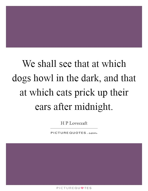 We shall see that at which dogs howl in the dark, and that at which cats prick up their ears after midnight Picture Quote #1