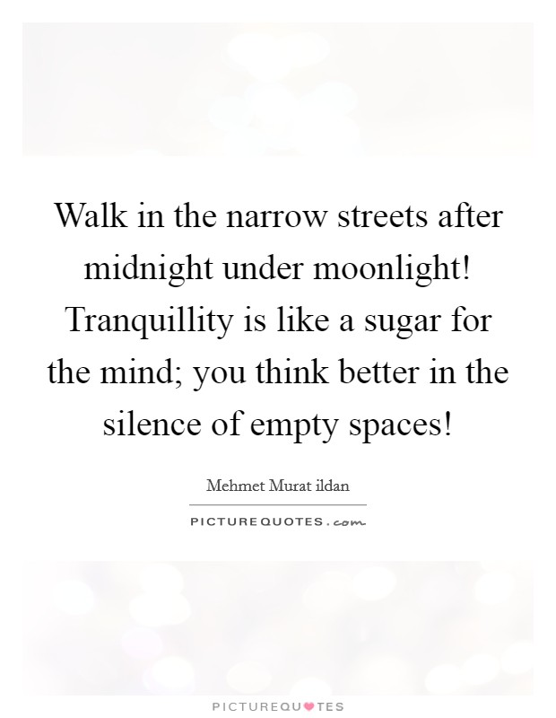 Walk in the narrow streets after midnight under moonlight! Tranquillity is like a sugar for the mind; you think better in the silence of empty spaces! Picture Quote #1