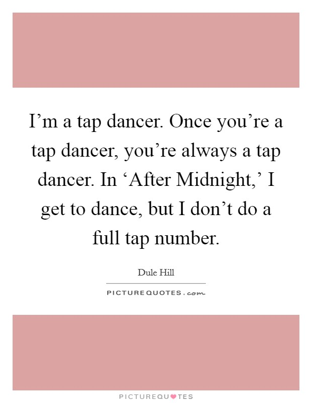 I'm a tap dancer. Once you're a tap dancer, you're always a tap dancer. In 'After Midnight,' I get to dance, but I don't do a full tap number Picture Quote #1