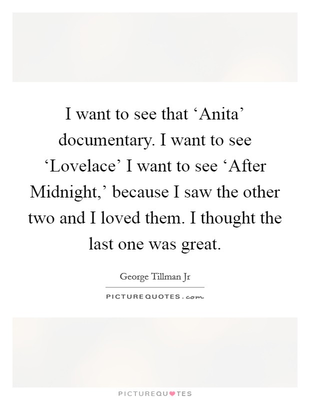 I want to see that 'Anita' documentary. I want to see 'Lovelace' I want to see 'After Midnight,' because I saw the other two and I loved them. I thought the last one was great Picture Quote #1