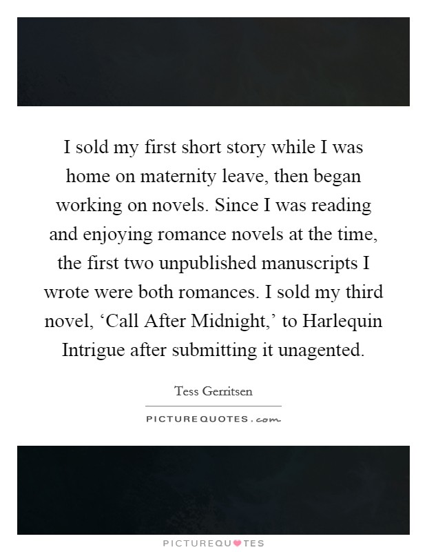 I sold my first short story while I was home on maternity leave, then began working on novels. Since I was reading and enjoying romance novels at the time, the first two unpublished manuscripts I wrote were both romances. I sold my third novel, 'Call After Midnight,' to Harlequin Intrigue after submitting it unagented Picture Quote #1