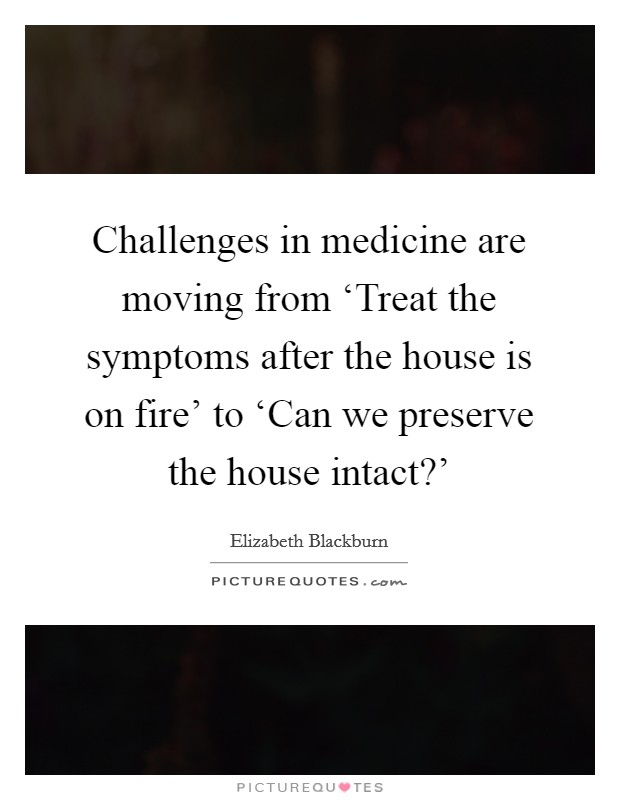 Challenges in medicine are moving from 'Treat the symptoms after the house is on fire' to 'Can we preserve the house intact?' Picture Quote #1