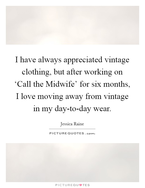 I have always appreciated vintage clothing, but after working on 'Call the Midwife' for six months, I love moving away from vintage in my day-to-day wear Picture Quote #1
