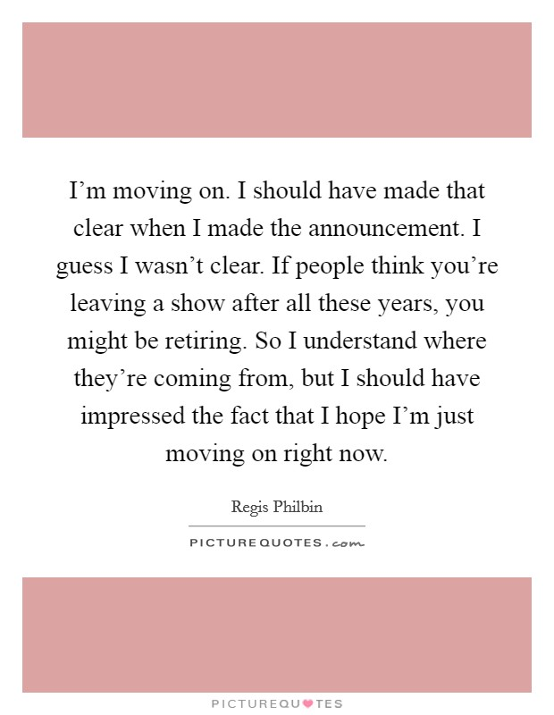 I'm moving on. I should have made that clear when I made the announcement. I guess I wasn't clear. If people think you're leaving a show after all these years, you might be retiring. So I understand where they're coming from, but I should have impressed the fact that I hope I'm just moving on right now Picture Quote #1