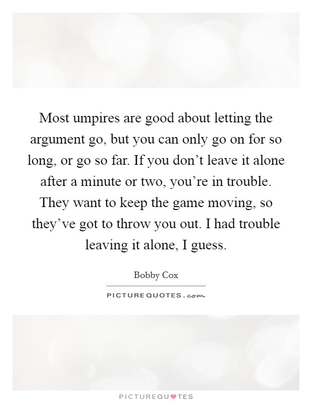 Most umpires are good about letting the argument go, but you can only go on for so long, or go so far. If you don't leave it alone after a minute or two, you're in trouble. They want to keep the game moving, so they've got to throw you out. I had trouble leaving it alone, I guess Picture Quote #1