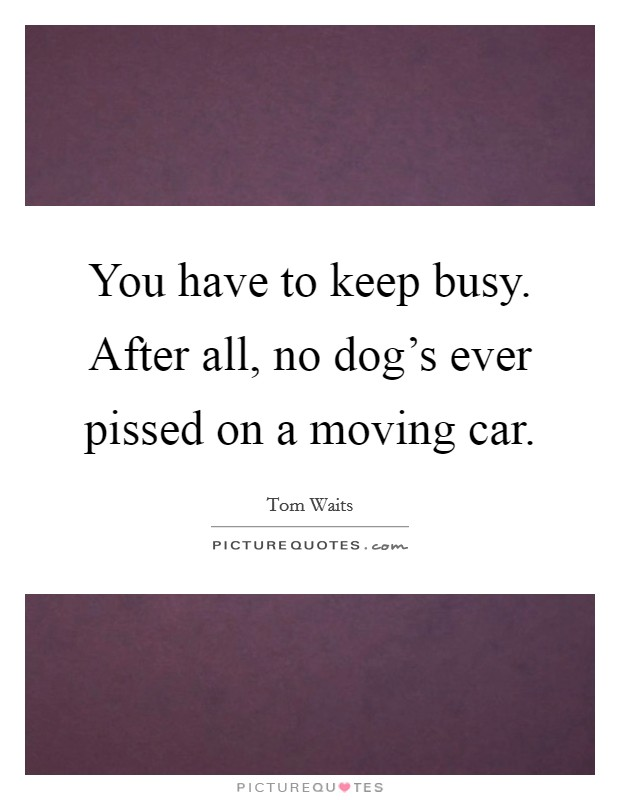 You have to keep busy. After all, no dog's ever pissed on a moving car Picture Quote #1