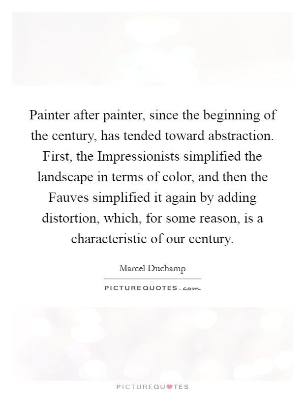 Painter after painter, since the beginning of the century, has tended toward abstraction. First, the Impressionists simplified the landscape in terms of color, and then the Fauves simplified it again by adding distortion, which, for some reason, is a characteristic of our century Picture Quote #1