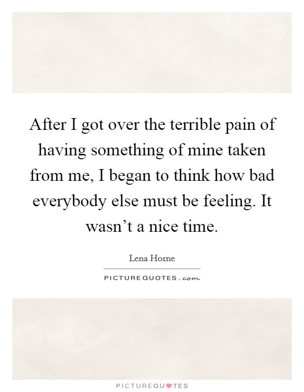 After I got over the terrible pain of having something of mine taken from me, I began to think how bad everybody else must be feeling. It wasn't a nice time Picture Quote #1