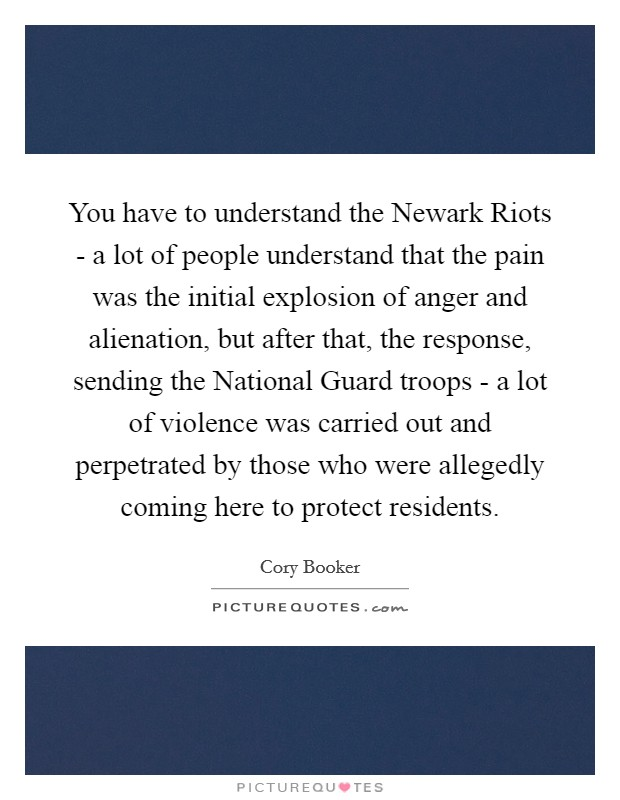 You have to understand the Newark Riots - a lot of people understand that the pain was the initial explosion of anger and alienation, but after that, the response, sending the National Guard troops - a lot of violence was carried out and perpetrated by those who were allegedly coming here to protect residents Picture Quote #1