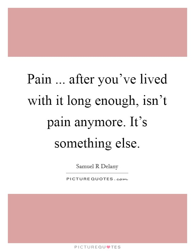 Pain ... after you've lived with it long enough, isn't pain anymore. It's something else Picture Quote #1