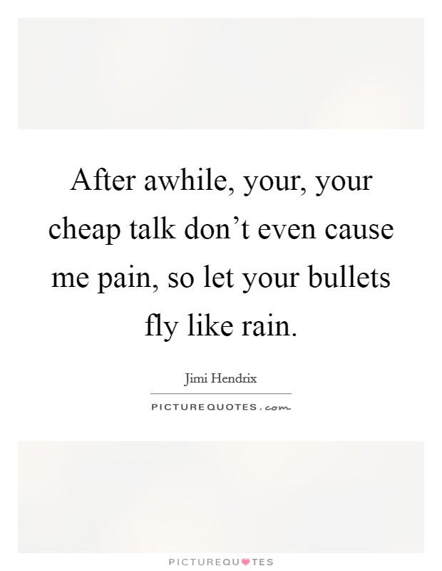 After awhile, your, your cheap talk don't even cause me pain, so let your bullets fly like rain Picture Quote #1