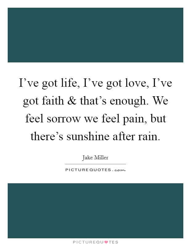I've got life, I've got love, I've got faith and that's enough. We feel sorrow we feel pain, but there's sunshine after rain Picture Quote #1