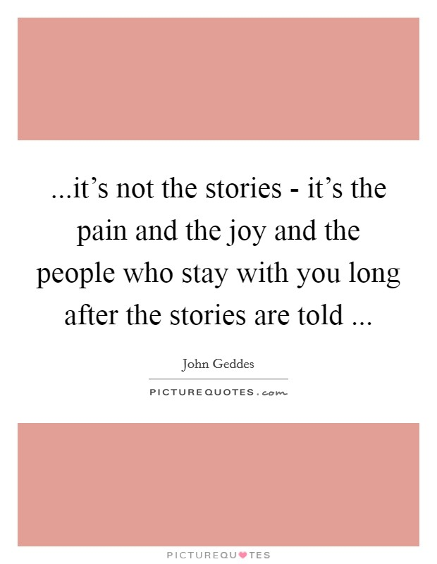 ...it's not the stories - it's the pain and the joy and the people who stay with you long after the stories are told  Picture Quote #1