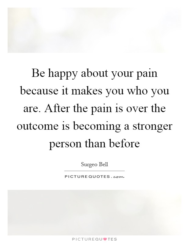 Be happy about your pain because it makes you who you are. After the pain is over the outcome is becoming a stronger person than before Picture Quote #1