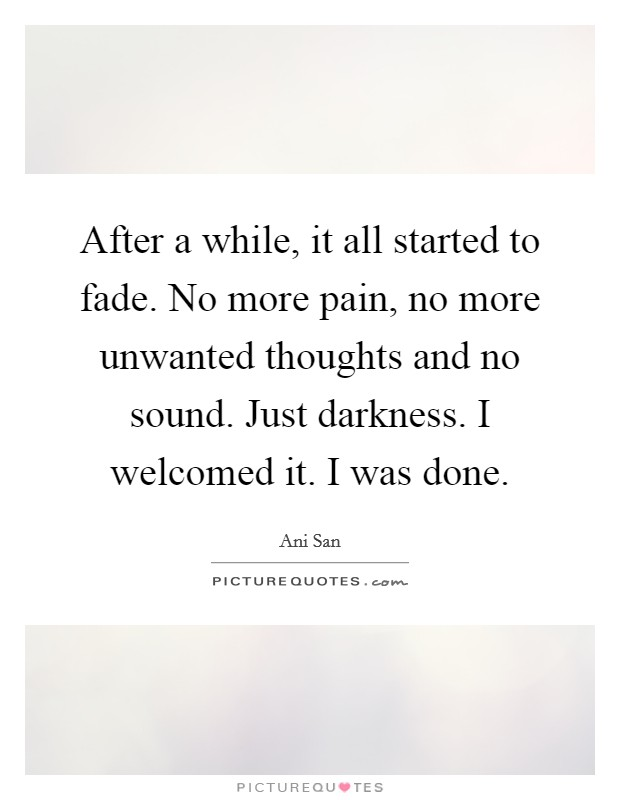 After a while, it all started to fade. No more pain, no more unwanted thoughts and no sound. Just darkness. I welcomed it. I was done Picture Quote #1