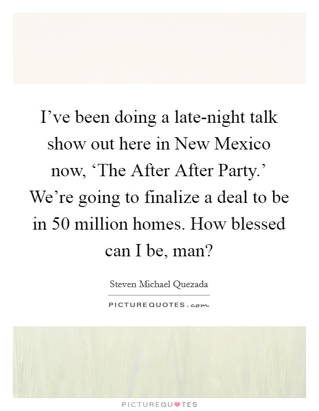 I've been doing a late-night talk show out here in New Mexico now, 'The After After Party.' We're going to finalize a deal to be in 50 million homes. How blessed can I be, man? Picture Quote #1