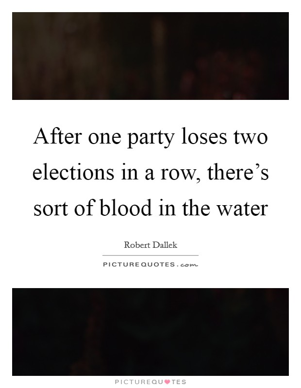 After one party loses two elections in a row, there's sort of blood in the water Picture Quote #1