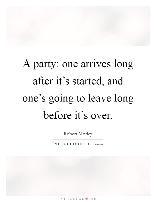 A party: one arrives long after it's started, and one's going to leave long before it's over Picture Quote #1