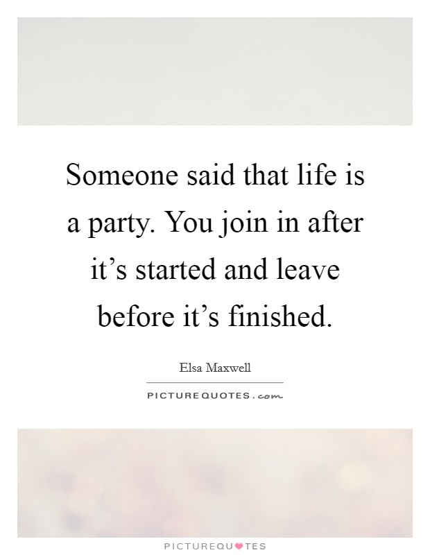 Someone said that life is a party. You join in after it's started and leave before it's finished Picture Quote #1