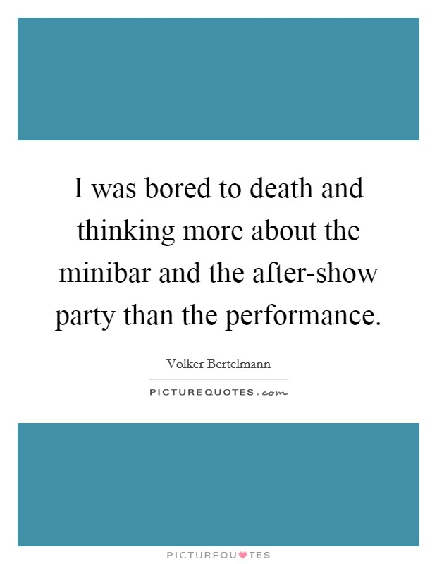 I was bored to death and thinking more about the minibar and the after-show party than the performance Picture Quote #1