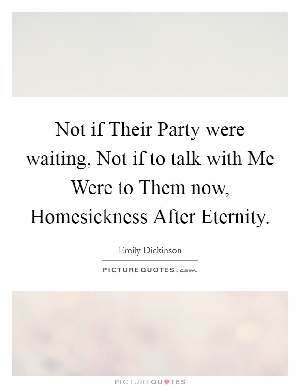 Not if Their Party were waiting, Not if to talk with Me Were to Them now, Homesickness After Eternity Picture Quote #1
