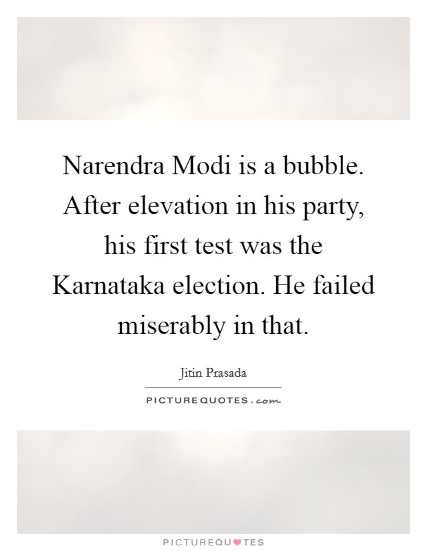 Narendra Modi is a bubble. After elevation in his party, his first test was the Karnataka election. He failed miserably in that Picture Quote #1
