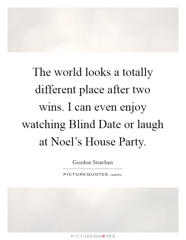 The world looks a totally different place after two wins. I can even enjoy watching Blind Date or laugh at Noel's House Party Picture Quote #1