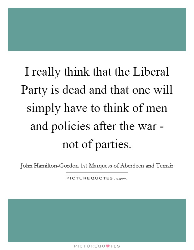 I really think that the Liberal Party is dead and that one will simply have to think of men and policies after the war - not of parties Picture Quote #1