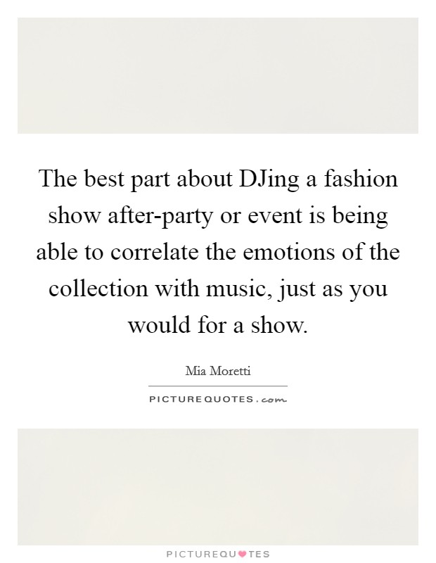The best part about DJing a fashion show after-party or event is being able to correlate the emotions of the collection with music, just as you would for a show Picture Quote #1