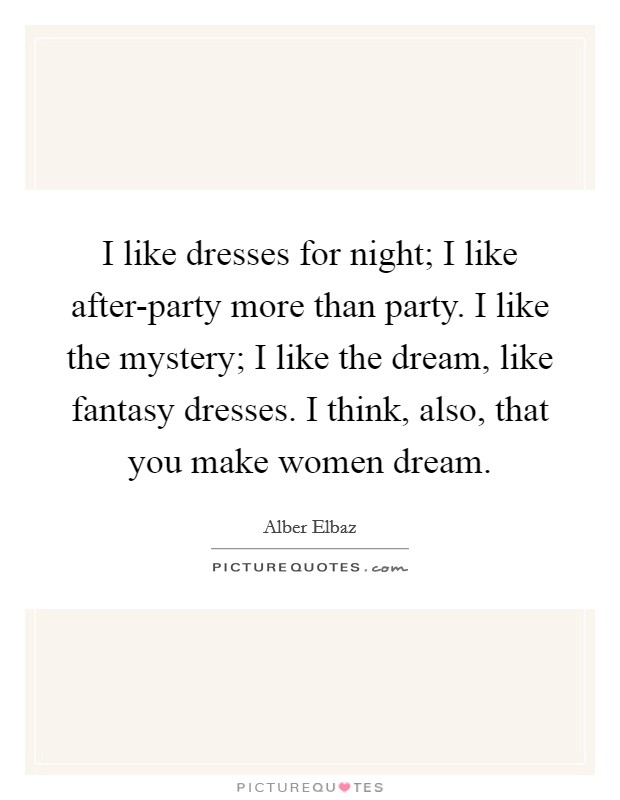 I like dresses for night; I like after-party more than party. I like the mystery; I like the dream, like fantasy dresses. I think, also, that you make women dream Picture Quote #1