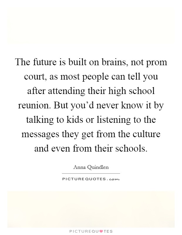 The future is built on brains, not prom court, as most people can tell you after attending their high school reunion. But you'd never know it by talking to kids or listening to the messages they get from the culture and even from their schools Picture Quote #1