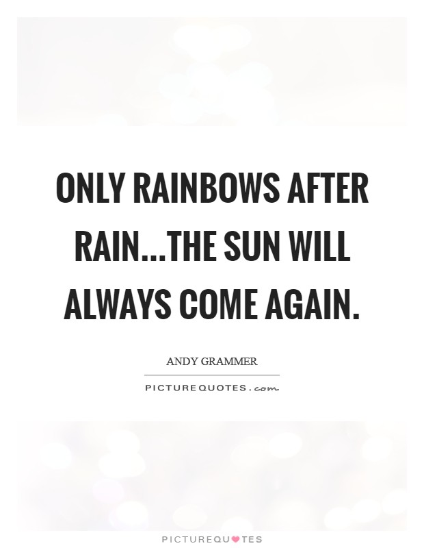 Only rainbows after rain...The sun will always come again Picture Quote #1