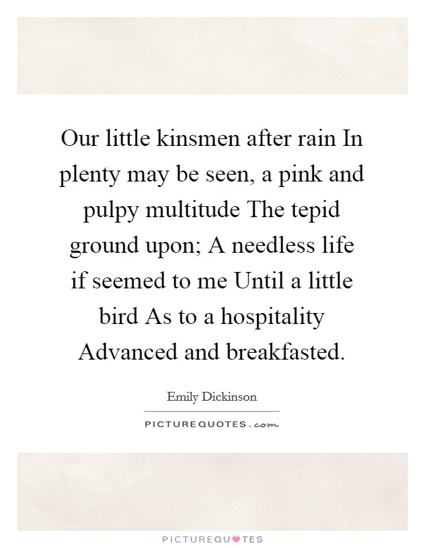 Our little kinsmen after rain In plenty may be seen, a pink and pulpy multitude The tepid ground upon; A needless life if seemed to me Until a little bird As to a hospitality Advanced and breakfasted Picture Quote #1