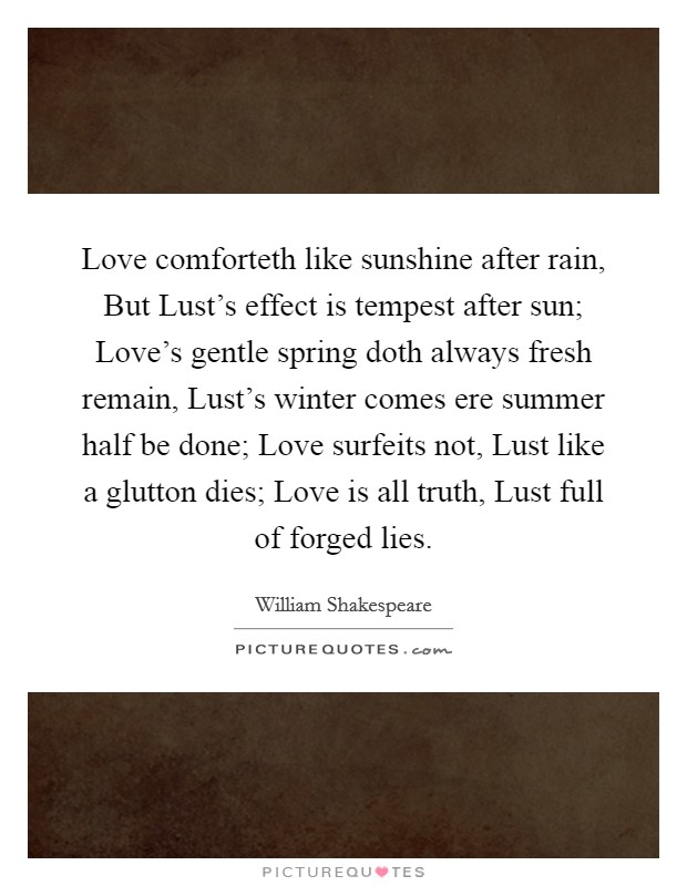 Love comforteth like sunshine after rain, But Lust's effect is tempest after sun; Love's gentle spring doth always fresh remain, Lust's winter comes ere summer half be done; Love surfeits not, Lust like a glutton dies; Love is all truth, Lust full of forged lies Picture Quote #1