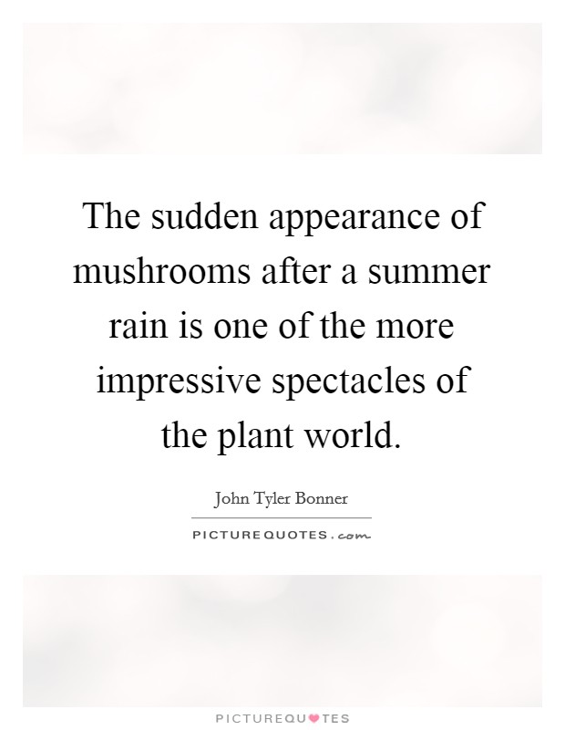 The sudden appearance of mushrooms after a summer rain is one of the more impressive spectacles of the plant world Picture Quote #1