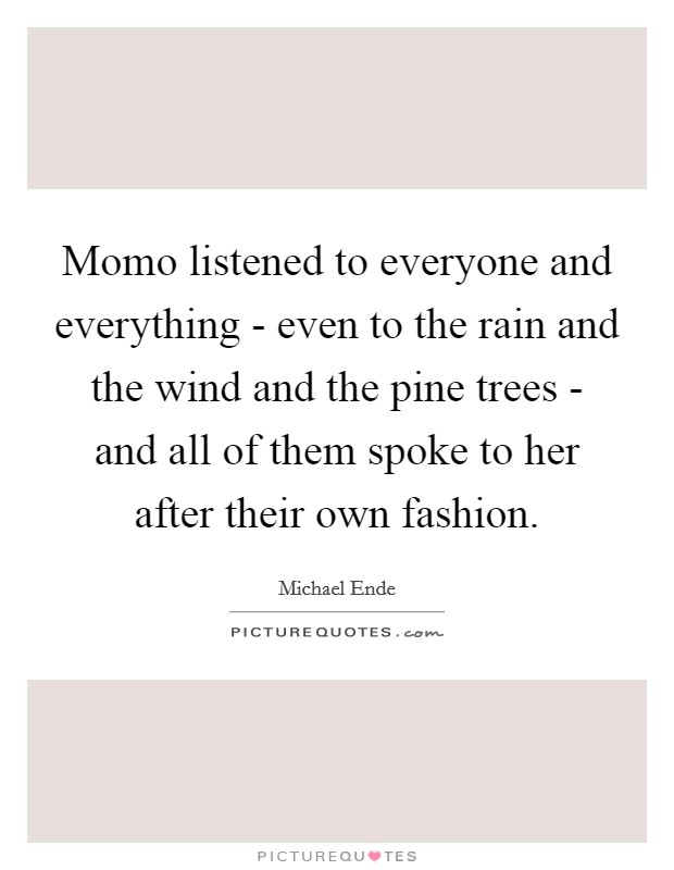Momo listened to everyone and everything - even to the rain and the wind and the pine trees - and all of them spoke to her after their own fashion Picture Quote #1