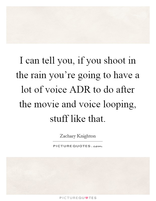 I can tell you, if you shoot in the rain you're going to have a lot of voice ADR to do after the movie and voice looping, stuff like that Picture Quote #1