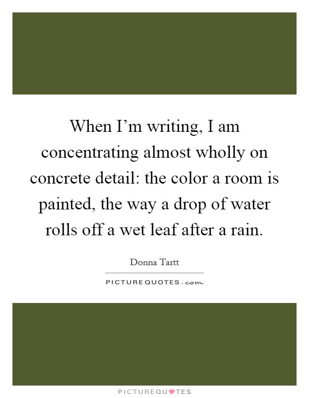 When I'm writing, I am concentrating almost wholly on concrete detail: the color a room is painted, the way a drop of water rolls off a wet leaf after a rain Picture Quote #1