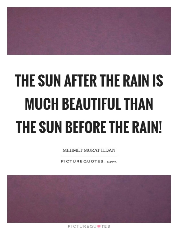 The Sun after the rain is much beautiful than the Sun before the rain! Picture Quote #1