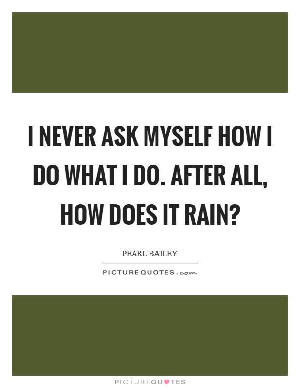 I never ask myself how I do what I do. After all, how does it rain? Picture Quote #1