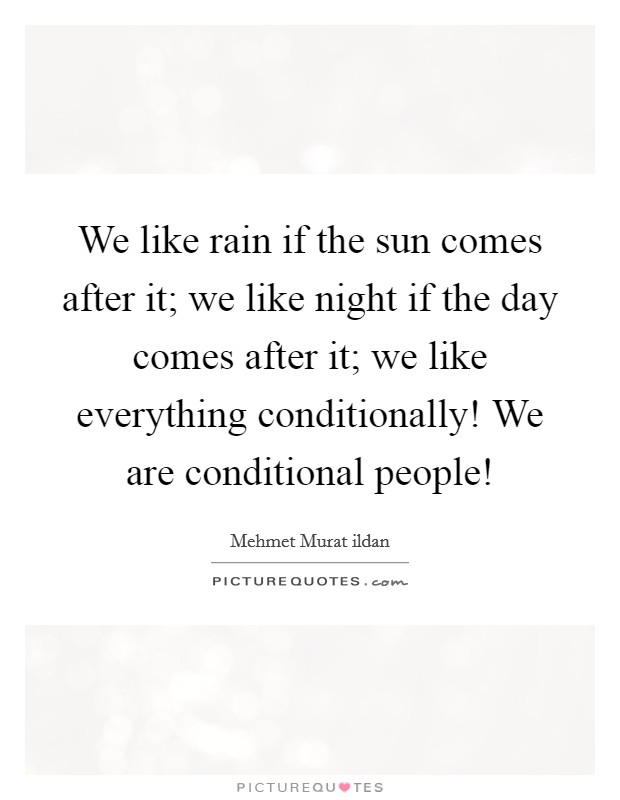 We like rain if the sun comes after it; we like night if the day comes after it; we like everything conditionally! We are conditional people! Picture Quote #1