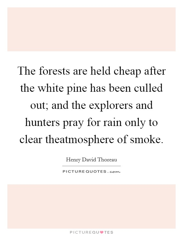 The forests are held cheap after the white pine has been culled out; and the explorers and hunters pray for rain only to clear theatmosphere of smoke Picture Quote #1