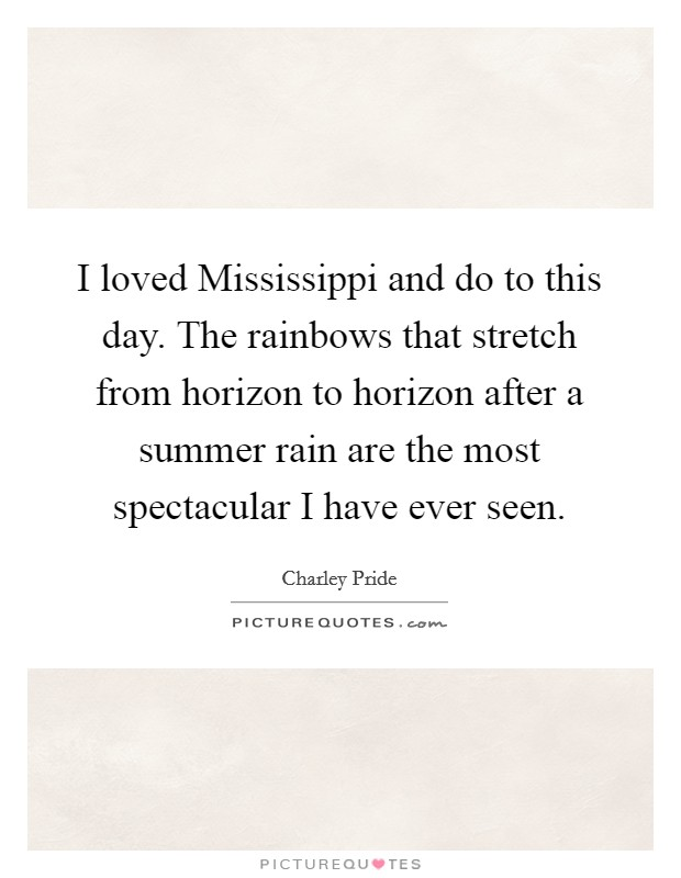 I loved Mississippi and do to this day. The rainbows that stretch from horizon to horizon after a summer rain are the most spectacular I have ever seen Picture Quote #1